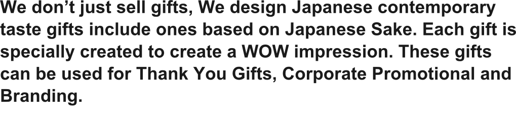We don't just sell gifts, We design Japanese contemporary taste gifts include ones based on Japanese Sake. Each gift is specially created to create a WOW impression. These gifts can be used for Thank You Gifts, Corporate Promotional and Branding.